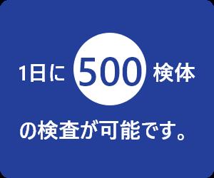 1日に500検体の検査が可能